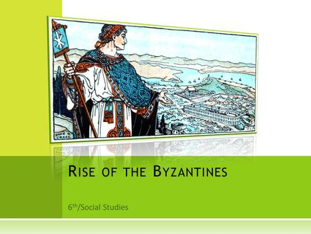 6 th /Social Studies R ISE OF THE B YZANTINES. O BJECTIVES  Identify the many achievements made by the Romans in government, law, language, and the arts.