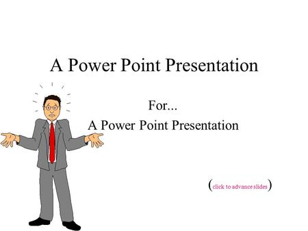 A Power Point Presentation For... A Power Point Presentation ( click to advance slides )