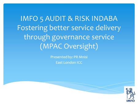 IMFO 5 AUDIT & RISK INDABA Fostering better service delivery through governance service (MPAC Oversight) Presented by: PR Mnisi East London ICC.