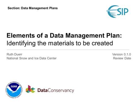 Elements of a Data Management Plan: Identifying the materials to be created Ruth Duerr National Snow and Ice Data Center Version 0.1.0 Review Date Section: