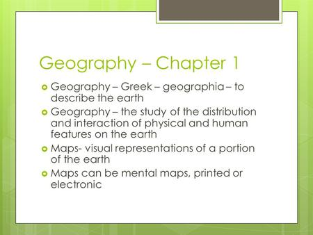 Geography – Chapter 1  Geography – Greek – geographia – to describe the earth  Geography – the study of the distribution and interaction of physical.