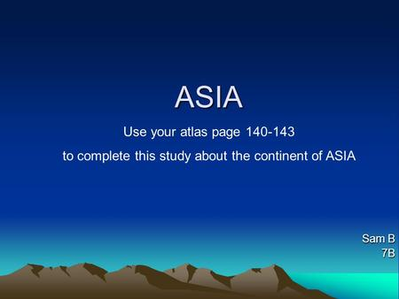 ASIA Sam B 7B Use your atlas page 140-143 to complete this study about the <strong>continent</strong> of ASIA.
