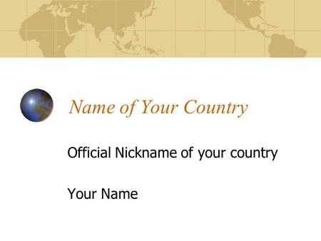 Name of Your Country Official Nickname of your country Your Name.