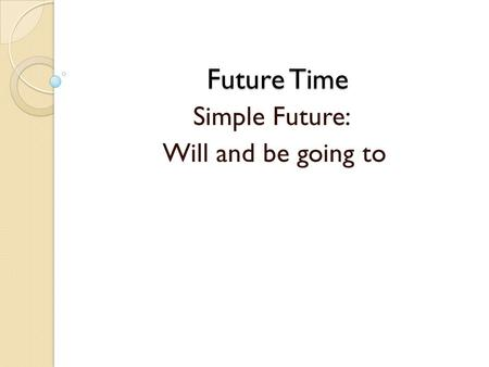 Future Time Simple Future: Will and be going to. Ali will finish his work tomorrow. Ali is going to finish his work tomorrow. Will and be going to express.