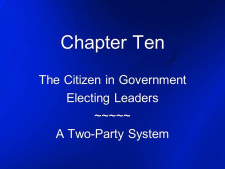 Chapter Ten The Citizen in Government Electing Leaders ~~~~~ A Two-Party System.