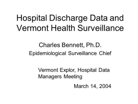 Hospital Discharge Data and Vermont Health Surveillance Charles Bennett, Ph.D. Epidemiological Surveillance Chief Vermont Explor, Hospital Data Managers.
