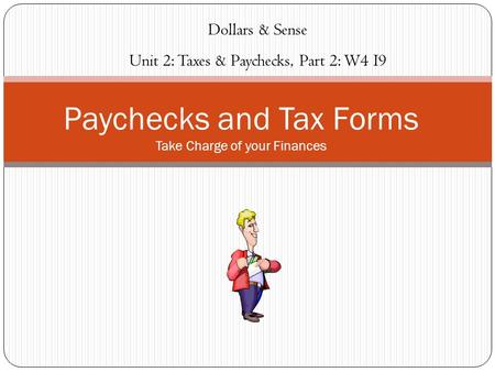 Paychecks and Tax Forms Take Charge of your Finances Dollars & Sense Unit 2: Taxes & Paychecks, Part 2: W4 I9.