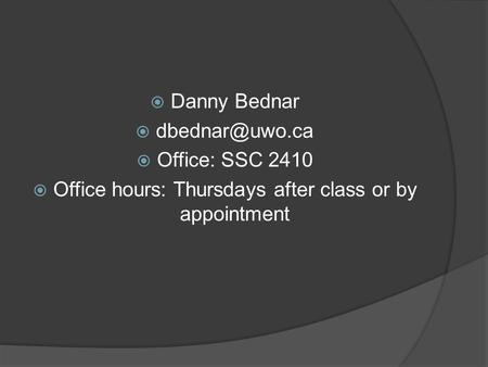  Danny Bednar   Office: SSC 2410  Office hours: Thursdays after class or by appointment.