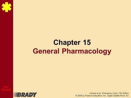 Limmer et al., Emergency Care, 11th Edition © 2009 by Pearson Education, Inc., Upper Saddle River, NJ DOT Directory Chapter 15 General Pharmacology.