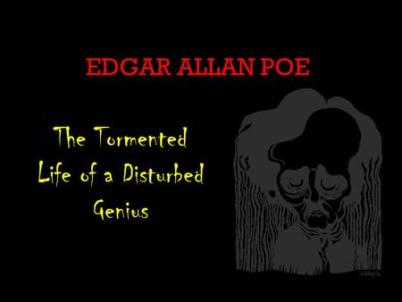EDGAR ALLAN POE The Tormented Life of a Disturbed Genius.