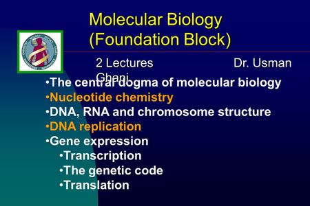 Molecular Biology (Foundation Block) The central dogma of molecular biology Nucleotide chemistry DNA, RNA and chromosome structure DNA replication Gene.