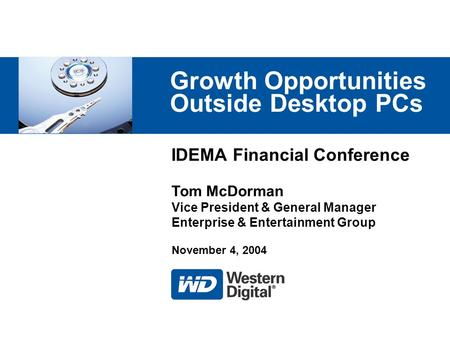 IDEMA Financial Conference Growth Opportunities Outside Desktop PCs Tom McDorman Vice President & General Manager Enterprise & Entertainment Group November.
