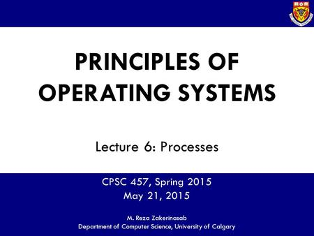 PRINCIPLES OF OPERATING SYSTEMS Lecture 6: Processes CPSC 457, Spring 2015 May 21, 2015 M. Reza Zakerinasab Department of Computer Science, University.