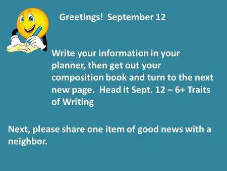 Greetings! September 12 Write your information in your planner, then get out your composition book and turn to the next new page. Head it Sept. 12 – 6+