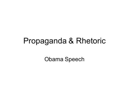 Propaganda & Rhetoric Obama Speech. Definition-Propaganda A specific type of message presentation, aimed at serving an agenda. Even if the message conveys.