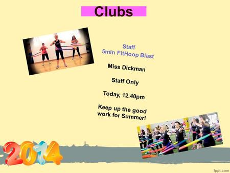 Clubs Staff 5min FitHoop Blast Miss Dickman Staff Only Today, 12.40pm Keep up the good work for Summer!
