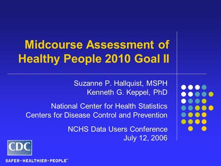 Midcourse Assessment of Healthy People 2010 Goal II Suzanne P. Hallquist, MSPH Kenneth G. Keppel, PhD National Center for Health Statistics Centers for.