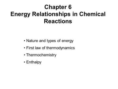 Chapter 6 Energy Relationships in Chemical Reactions Nature and types of energy First law of thermodynamics Thermochemistry Enthalpy.