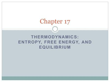 THERMODYNAMICS: ENTROPY, FREE ENERGY, AND EQUILIBRIUM Chapter 17.