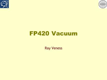 FP420 Vacuum Ray Veness. Contents o What is FP420? o How would it be installed in the LHC? o What would it look like? o What are the issues/interest for.