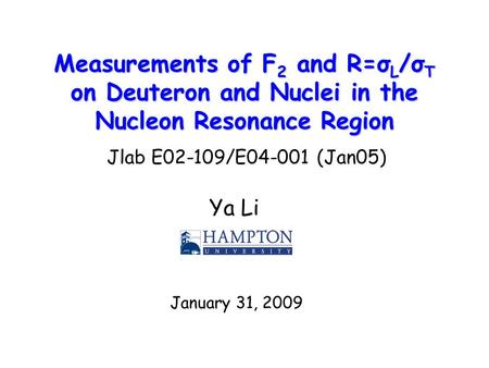 Measurements of F 2 and R=σ L /σ T on Deuteron and Nuclei in the Nucleon Resonance Region Ya Li January 31, 2009 Jlab E02-109/E04-001 (Jan05)