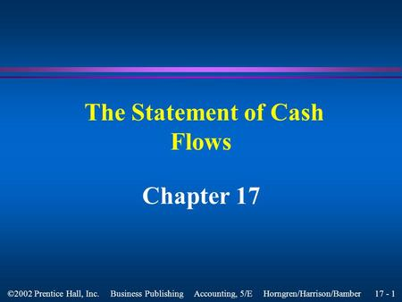 17 - 1 ©2002 Prentice Hall, Inc. Business Publishing Accounting, 5/E Horngren/Harrison/Bamber The Statement of Cash Flows Chapter 17.
