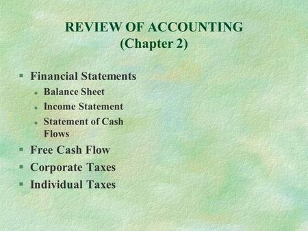 REVIEW OF ACCOUNTING (Chapter 2) §Financial Statements l Balance Sheet l Income Statement l Statement of Cash Flows §Free Cash Flow §Corporate Taxes §Individual.