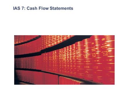 IAS 7: Cash Flow Statements. Agenda 1.Objective and Scope 2.Definitions 3.Direct and Indirect method 4.Operating activities, Investing activities, Financing.