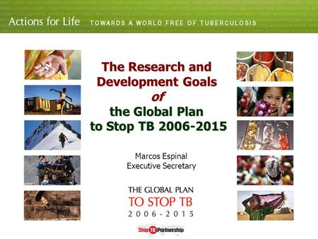 The Research and Development Goals of the Global Plan to Stop TB 2006-2015 Marcos Espinal Executive Secretary.