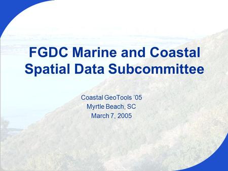 Coastal GeoTools '05, March 7, 2005 Coastal GeoTools '05 Myrtle Beach, SC March 7, 2005 FGDC Marine and Coastal Spatial Data Subcommittee.