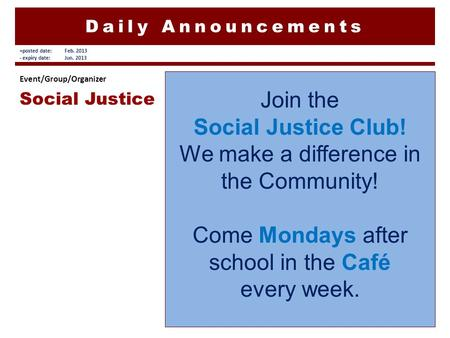 Daily Announcements Join the Social Justice Club! We make a difference in the Community! Come Mondays after school in the Café every week. Event/Group/Organizer.