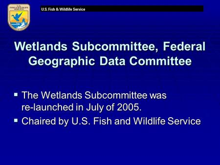 Wetlands Subcommittee, Federal Geographic Data Committee  The Wetlands Subcommittee was re-launched in July of 2005.  Chaired by U.S. Fish and Wildlife.
