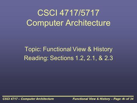 Functional View & History – Page 1 of 34CSCI 4717 – Computer Architecture CSCI 4717/5717 Computer Architecture Topic: Functional View & History Reading: