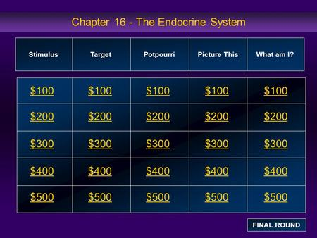Chapter 16 - The Endocrine System $100 $200 $300 $400 $500 $100$100$100 $200 $300 $400 $500 StimulusTarget Potpourri Picture This What am I? FINAL ROUND.