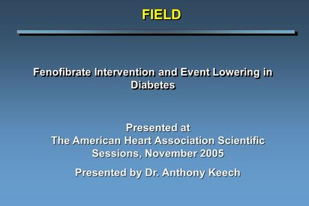 Fenofibrate Intervention and Event Lowering in Diabetes FIELDFIELD Presented at The American Heart Association Scientific Sessions, November 2005 Presented.