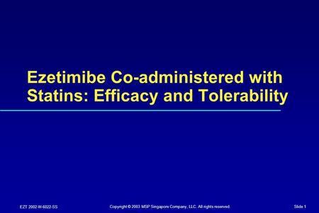 Slide 1 EZT 2002-W-6022-SS Ezetimibe Co-administered with Statins: Efficacy and Tolerability Copyright © 2003 MSP Singapore Company, LLC. All rights reserved.
