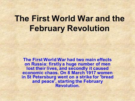 The First World War and the February Revolution The First World War had two main effects on Russia: firstly a huge number of men lost their lives, and.