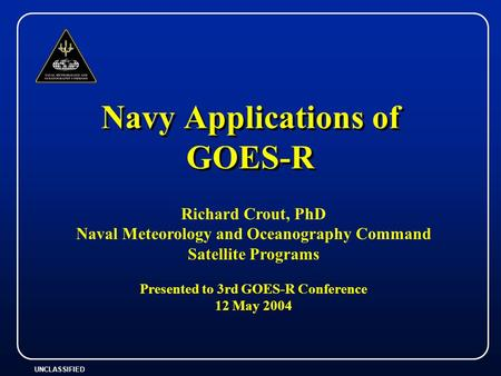 UNCLASSIFIED Navy Applications of GOES-R Richard Crout, PhD Naval Meteorology and Oceanography Command Satellite Programs Presented to 3rd GOES-R Conference.