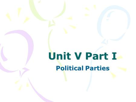 Unit V Part I Political Parties. What is a political party? Organization of individuals who come together to win elections and influence government policy.