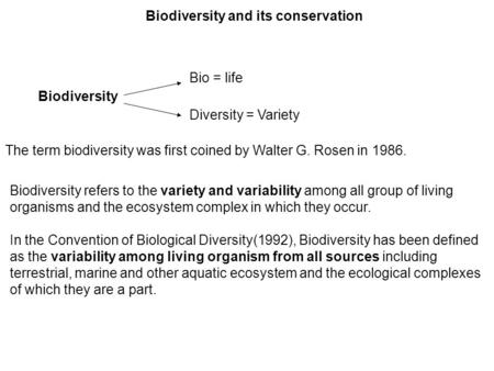 Biodiversity <strong>and</strong> its conservation Biodiversity Bio = life Diversity = Variety The term biodiversity was first coined by Walter G. Rosen in 1986. Biodiversity.