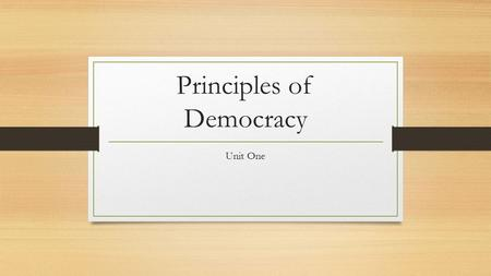 Principles of Democracy Unit One. Popular Sovereignty/Consent of the Governed Definition Power comes from the people Example Citizens votes in elections.