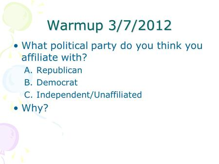 Warmup 3/7/2012 What political party do you think you affiliate with? A.Republican B.Democrat C.Independent/Unaffiliated Why?
