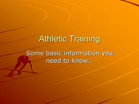 Athletic Training Some basic information you need to know…