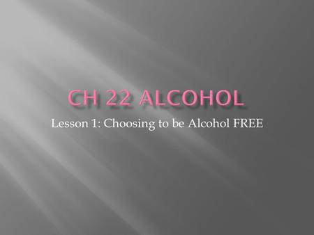 Lesson 1: Choosing to be Alcohol FREE.  Ethanol- the type of alcohol in alcoholic beverages  Powerful, addictive drug  Produced synthetically or naturally.