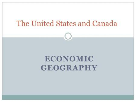 ECONOMIC GEOGRAPHY The United States and Canada. Natural Resources The United States and Canada have a rich supply of mineral, energy, and forest resources.