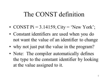 1 The CONST definition CONST Pi = 3.14159, City = 'New York'; Constant identifiers are used when you do not want the value of an identifier to change why.