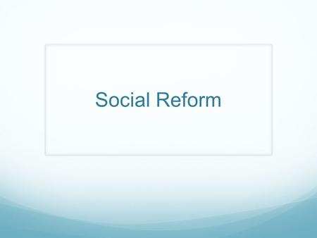 Social Reform. The Reform Movement Begins The ideas of Reform, or change, spread throughout the nation These changes would affect religion, politics,