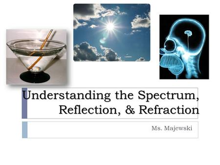 Understanding the Spectrum, Reflection, & Refraction Ms. Majewski.