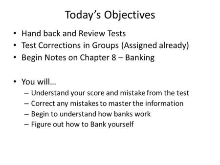 Today's Objectives Hand back and Review Tests Test Corrections in Groups (Assigned already) Begin Notes on Chapter 8 – Banking You will… – Understand your.