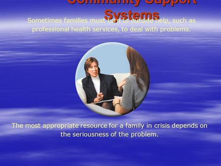 Community Support Systems The most appropriate resource for a family in crisis depends on the seriousness of the problem. Sometimes families must turn.